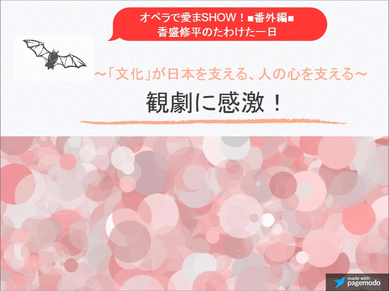オペラで愛まSHOW!■番外編■香盛(こうもり)修平のたわけた一日~「文化」が日本を支える、人の心を支える~
